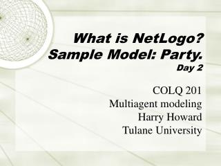 What is NetLogo? Sample Model: Party. Day 2