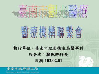 執行單位:臺南市政府衛生局醫事科 報告者:韓佩軒科長 日期 :102.02.01
