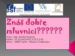 Znáš dobře mluvnici?????? Autor:  Mgr. Monika Dudová Název:  VY_32_INOVACE_ICT2.5_2-23
