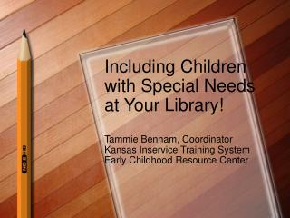 Including Children with Special Needs at Your Library  Tammie Benham, Coordinator Kansas Inservice Training System Early