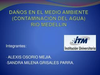 DAÑOS EN EL MEDIO AMBIENTE (CONTAMINACIÓN DEL AGUA)   RIO MEDELLIN