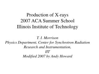 Production of X-rays 2007 ACA Summer School Illinois Institute of Technology T. I. Morrison