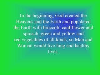 In the beginning, God created the Heavens and the Earth and populated the Earth with broccoli, cauliflower and spinach,