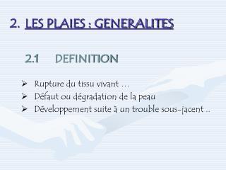 LES PLAIES : GENERALITES 2.1DEFINITION Rupture du tissu vivant … Défaut ou dégradation de la peau