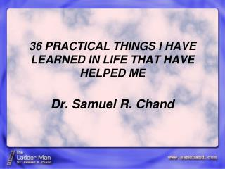 36 PRACTICAL THINGS I HAVE LEARNED IN LIFE THAT HAVE HELPED ME  Dr. Samuel R. Chand