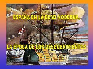 ESPAÑA EN LA EDAD MODERNA. LA ÉPOCA DE LOS DESCUBRIMIENTOS