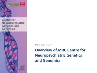 Overview of MRC Centre for Neuropsychiatric Genetics and Genomics