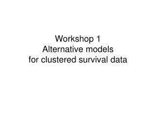 Workshop 1 Alternative models  for clustered survival data
