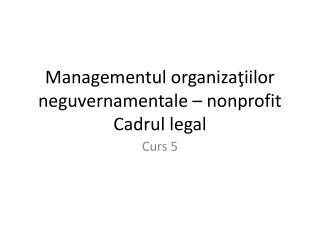 Managementul organi za ţiilor neguvernamentale – nonprofit Cadrul legal