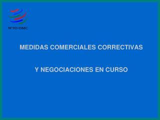 MEDIDAS COMERCIALES CORRECTIVAS Y NEGOCIACIONES EN CURSO