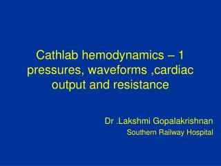 Cathlab hemodynamics – 1 pressures, waveforms ,cardiac output and resistance