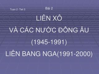 Bài 2 LIÊN XÔ  VÀ CÁC NƯỚC ĐÔNG ÂU (1945-1991) LIÊN BANG NGA(1991-2000)