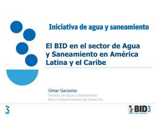 Omar Garzonio División  de Agua y  Saneamiento Banco Interamericano  de  Desarrollo