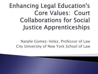 Enhancing Legal Education's Core  Values:  Court Collaborations for Social Justice Apprenticeships