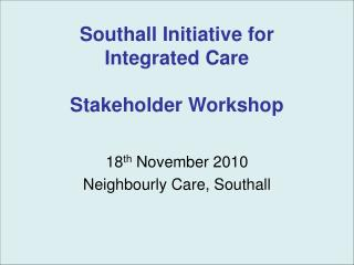 Southall Initiative for Integrated Care Stakeholder Workshop
