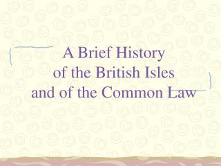 A Brief History  of the British Isles and of the Common Law