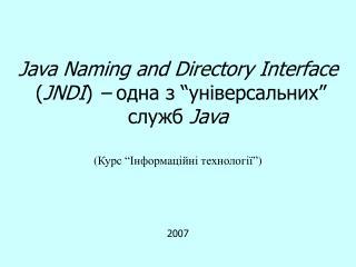 "Java Naming and Directory Interface  ( JNDI )  –  одна з  ""універсальних"" служб  Java"