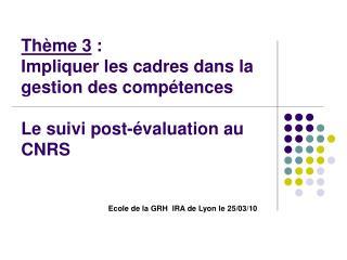Thème 3  :  Impliquer les cadres dans la gestion des compétences Le suivi post-évaluation au CNRS