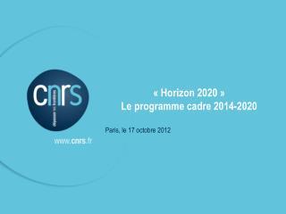 «Horizon 2020» Le programme cadre 2014-2020 Paris, le 17 octobre 2012