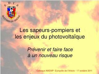 Les sapeurs-pompiers et  les enjeux du photovoltaïque Prévenir et faire face  à un nouveau risque