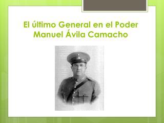 El último General en el Poder Manuel Ávila Camacho