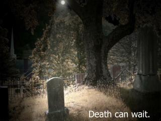Death can wait.