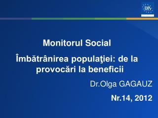 Monitorul Social Îmbătrânirea populaţiei: de la provocări la beneficii Dr.Olga GAGAUZ