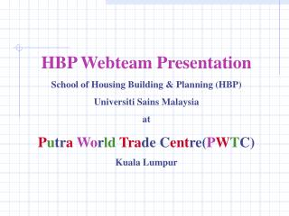 HBP Webteam PresentationSchool of Housing Building  Planning HBPUniversiti Sains Malaysiaat Putra World Trade CentrePWTC