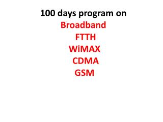 100 days program on   Broadband    FTTH    WiMAX   CDMA    GSM