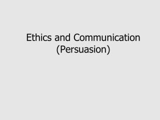 Ethics and Communication (Persuasion)