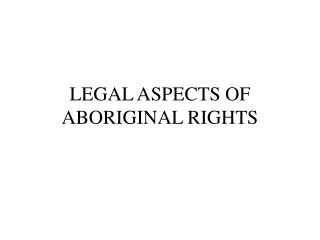 LEGAL ASPECTS OF  ABORIGINAL RIGHTS
