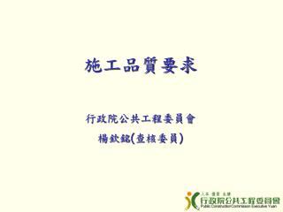施工品質要求 行政院公共工程委員會 楊欽銘 ( 查核委員 )