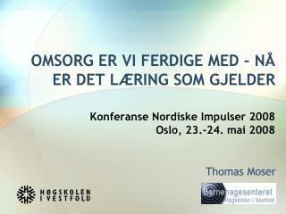 OMSORG ER VI FERDIGE MED   N  ER DET L RING SOM GJELDER   Konferanse Nordiske Impulser 2008 Oslo, 23.-24. mai 2008