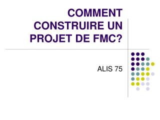 COMMENT CONSTRUIRE UN PROJET DE FMC?