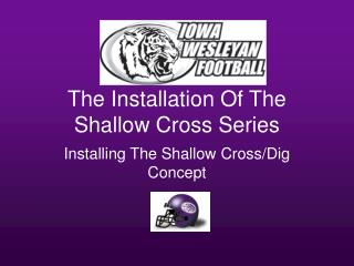 The Installation Of The Shallow Cross Series