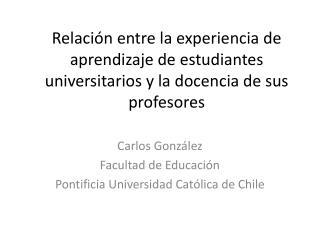 Carlos González Facultad de Educación Pontificia Universidad Católica de Chile