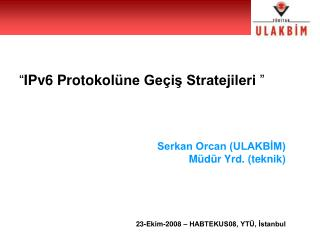 """"""" IPv6 Protokol üne Geçiş Stratejileri  """" Serkan Orcan (ULAKBİM) Müdür Yrd. (teknik)"""