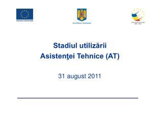 Stadiul utilizării  Asistenţei Tehnice (AT) 31 august 2011