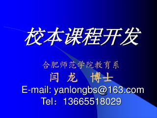 校本课程开发 合肥师范学院教育系 闫 龙  博士 E-mail: yanlongbs@163 Tel : 13665518029