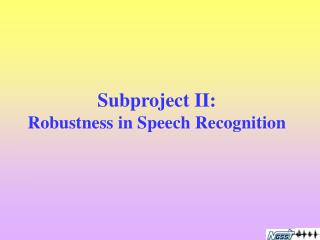 Subproject II:  Robustness in Speech Recognition