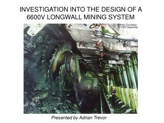 INVESTIGATION INTO THE DESIGN OF A 6600V LONGWALL MINING SYSTEM