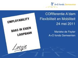 CORferentie A'dam Flexibiliteit en Mobiliteit 24 mei 2011 Marieke de Feyter A+O fonds Gemeenten