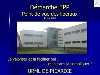 Démarche EPP Point de vue des libéraux 30 mai 2006 La valoriser et la faciliter oui …