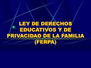 LEY DE DERECHOS EDUCATIVOS Y DE PRIVACIDAD DE LA FAMILIA (FERPA)