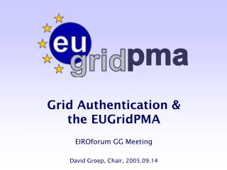 Grid Authentication &  the EUGridPMA EIROforum GG Meeting David Groep, Chair, 2005.09.14