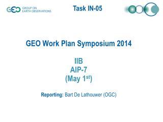 GEO Work Plan Symposium 2014 IIB AIP-7 (May 1 st ) Reporting:  Bart De Lathouwer (OGC)