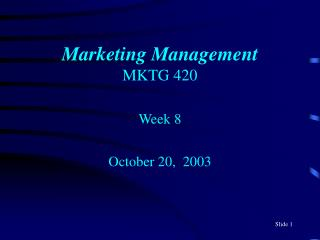 Marketing Management MKTG 420 Week 8 October 20,  2003