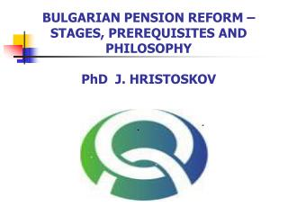 BULGARIAN PENSION REFORM  –  STAGES ,  PREREQUISITES AND PHILOSOPHY PhD  J .  HRISTOSKOV
