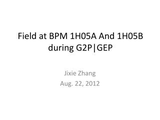 Field at BPM 1H05A And 1H05B during G2P GEP