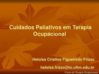 Cuidados Paliativos em Terapia Ocupacional Heloisa Cristina Figueiredo Frizzo